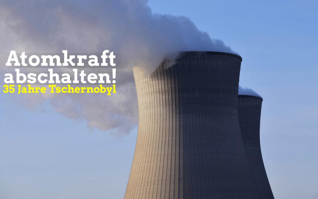 35 Jahre Tschernobyl – Atomkraft abschalten